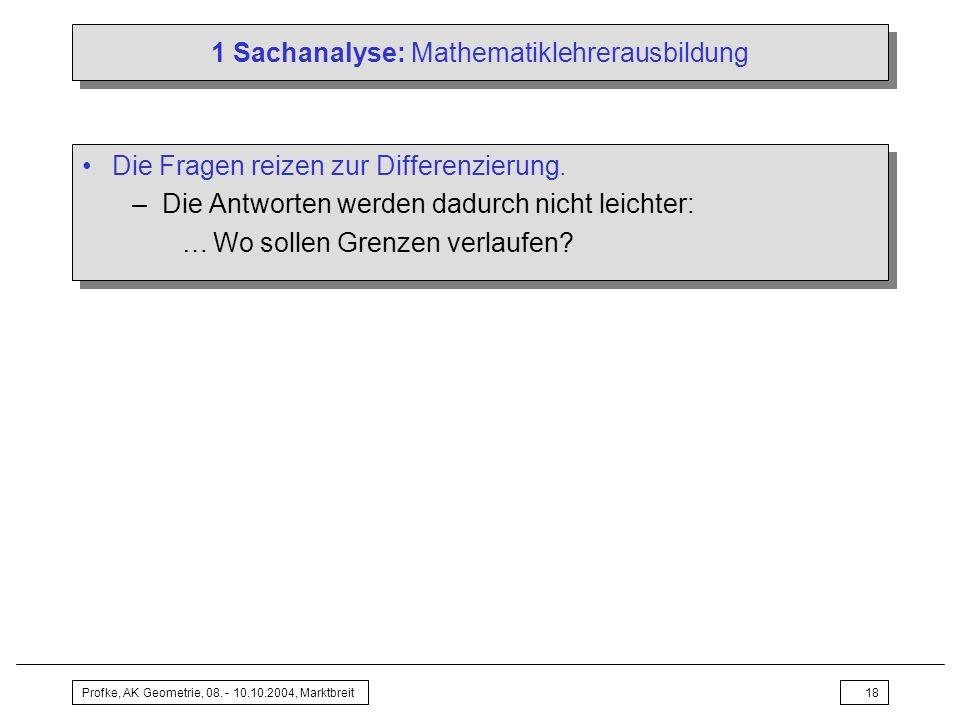 Profke, AK Geometrie, 08. - 10.10.2004, Marktbreit18 1 Sachanalyse: Mathematiklehrerausbildung Die Fragen reizen zur Differenzierung. –Die Antworten w