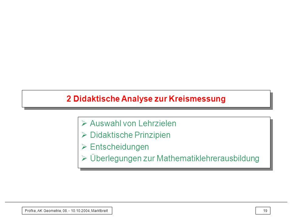 Profke, AK Geometrie, 08. - 10.10.2004, Marktbreit19 2 Didaktische Analyse zur Kreismessung Auswahl von Lehrzielen Didaktische Prinzipien Entscheidung
