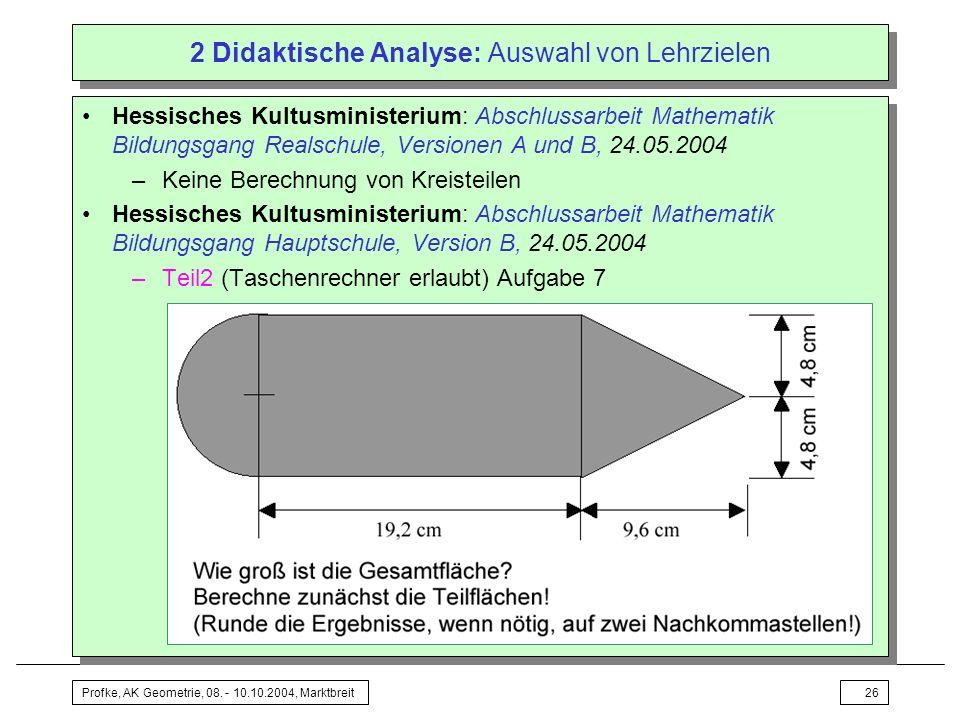 Profke, AK Geometrie, 08. - 10.10.2004, Marktbreit26 2 Didaktische Analyse: Auswahl von Lehrzielen Hessisches Kultusministerium: Abschlussarbeit Mathe