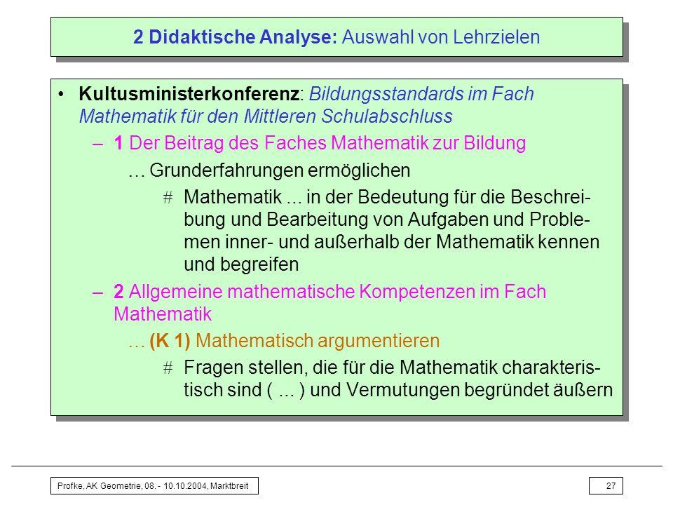 Profke, AK Geometrie, 08. - 10.10.2004, Marktbreit27 2 Didaktische Analyse: Auswahl von Lehrzielen Kultusministerkonferenz: Bildungsstandards im Fach