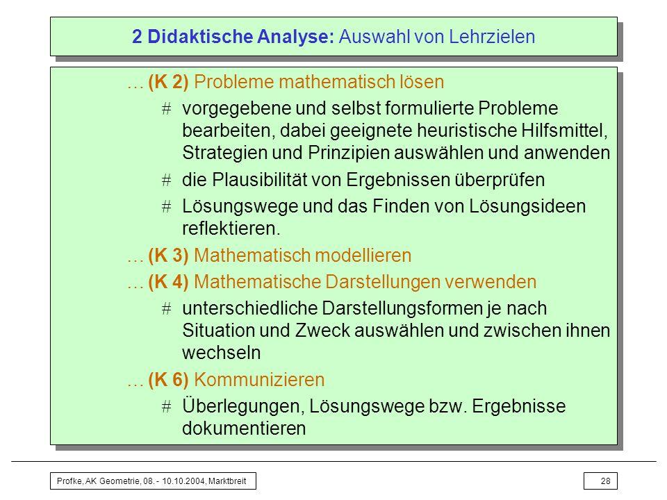 Profke, AK Geometrie, 08. - 10.10.2004, Marktbreit28 2 Didaktische Analyse: Auswahl von Lehrzielen …(K 2) Probleme mathematisch lösen vorgegebene und