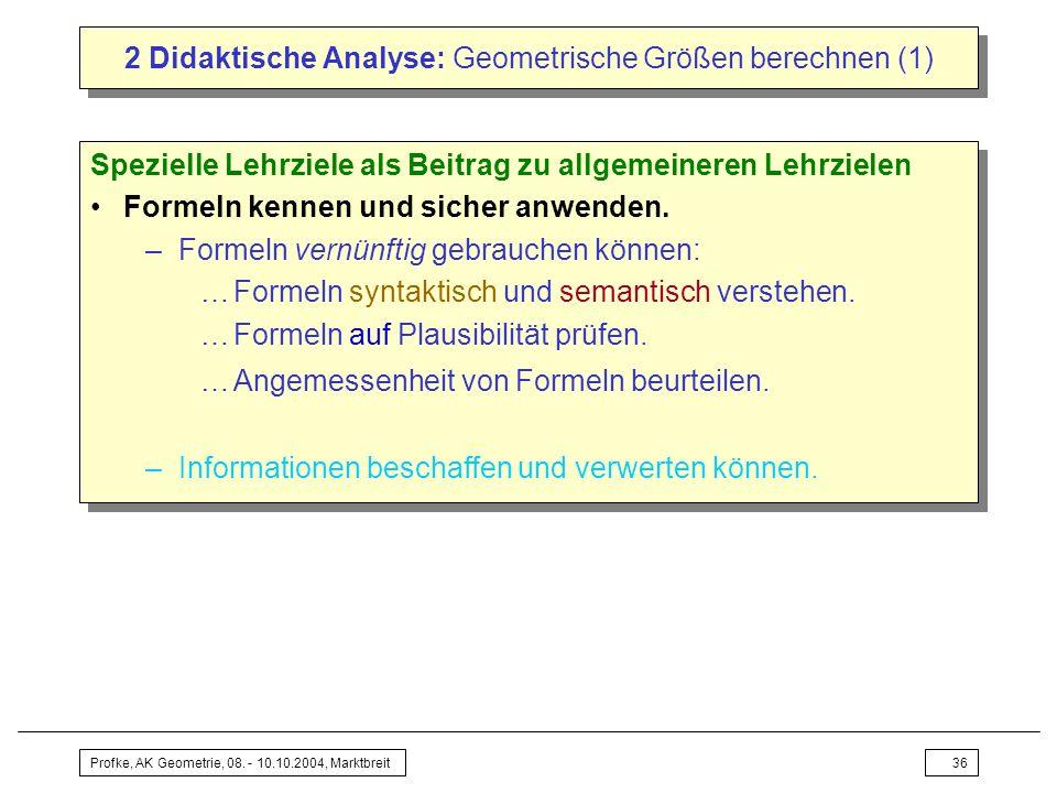 Profke, AK Geometrie, 08. - 10.10.2004, Marktbreit36 2 Didaktische Analyse: Geometrische Größen berechnen (1) Spezielle Lehrziele als Beitrag zu allge