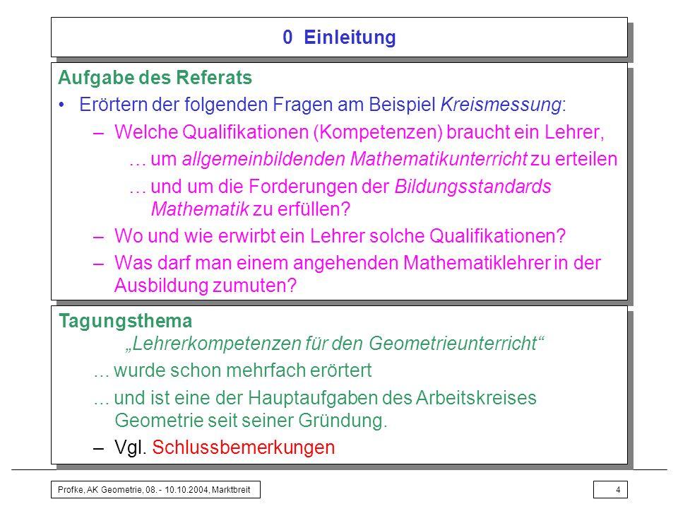 Profke, AK Geometrie, 08. - 10.10.2004, Marktbreit4 0 Einleitung Aufgabe des Referats Erörtern der folgenden Fragen am Beispiel Kreismessung: –Welche