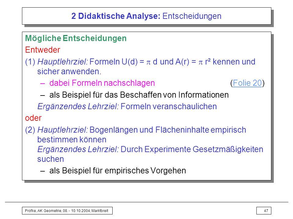 Profke, AK Geometrie, 08. - 10.10.2004, Marktbreit47 2 Didaktische Analyse: Entscheidungen Mögliche Entscheidungen Entweder (1) Hauptlehrziel: Formeln