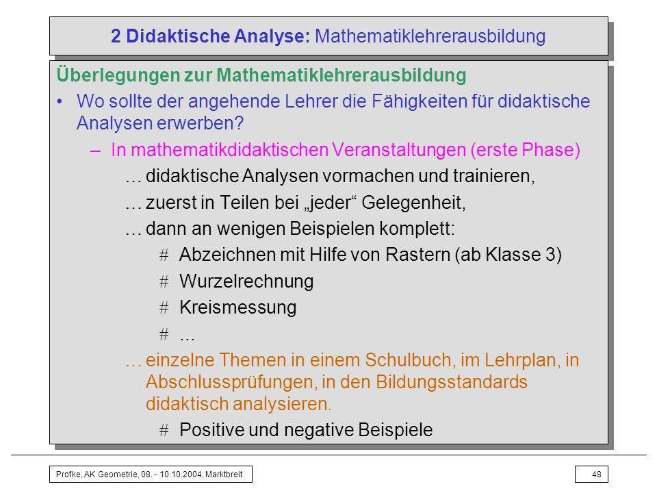 Profke, AK Geometrie, 08. - 10.10.2004, Marktbreit48 2 Didaktische Analyse: Mathematiklehrerausbildung Überlegungen zur Mathematiklehrerausbildung Wo
