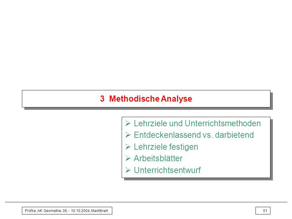 Profke, AK Geometrie, 08. - 10.10.2004, Marktbreit51 3 Methodische Analyse Lehrziele und Unterrichtsmethoden Entdeckenlassend vs. darbietend Lehrziele