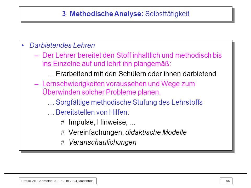 Profke, AK Geometrie, 08. - 10.10.2004, Marktbreit56 3 Methodische Analyse: Selbsttätigkeit Darbietendes Lehren –Der Lehrer bereitet den Stoff inhaltl