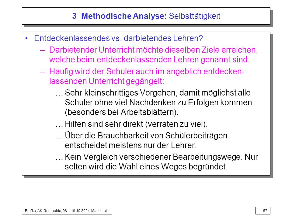 Profke, AK Geometrie, 08. - 10.10.2004, Marktbreit57 3 Methodische Analyse: Selbsttätigkeit Entdeckenlassendes vs. darbietendes Lehren? –Darbietender