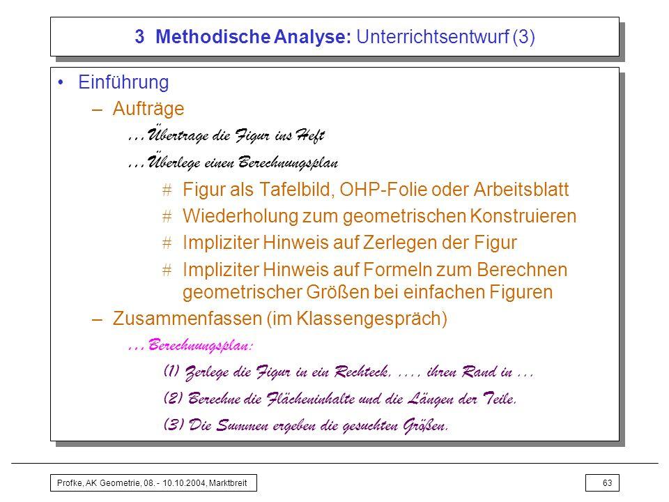 Profke, AK Geometrie, 08. - 10.10.2004, Marktbreit63 3 Methodische Analyse: Unterrichtsentwurf (3) Einführung –Aufträge …Übertrage die Figur ins Heft