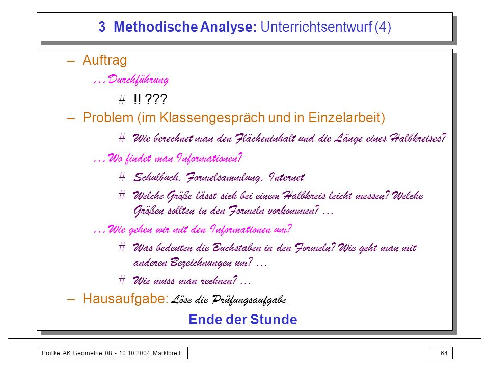 Profke, AK Geometrie, 08. - 10.10.2004, Marktbreit64 3 Methodische Analyse: Unterrichtsentwurf (4) –Auftrag …Durchführung !! ??? –Problem (im Klasseng