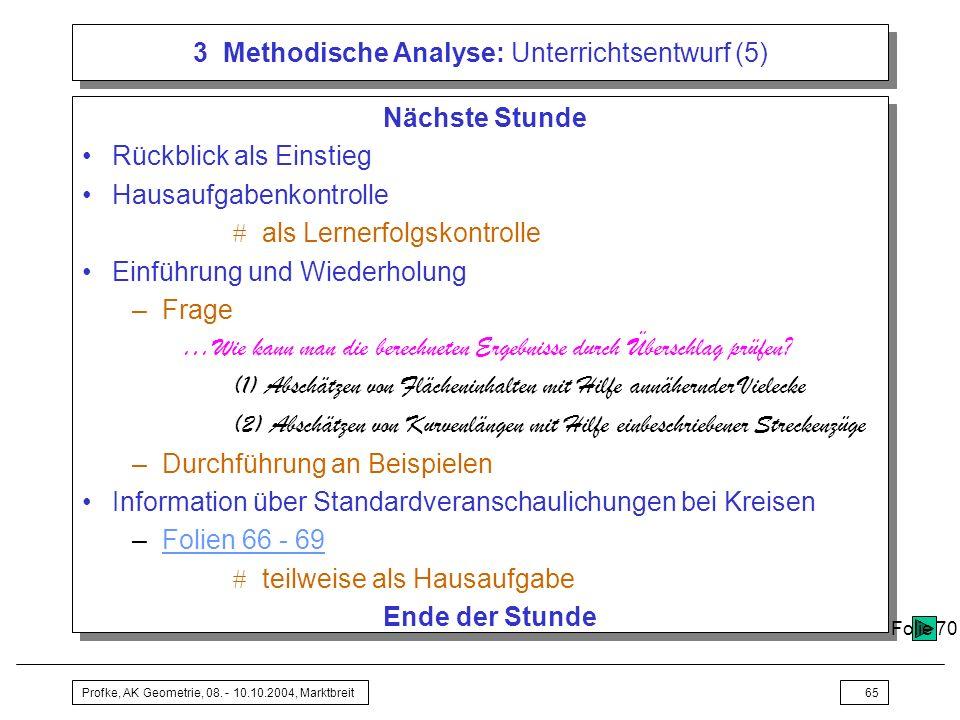 Profke, AK Geometrie, 08. - 10.10.2004, Marktbreit65 3 Methodische Analyse: Unterrichtsentwurf (5) Nächste Stunde Rückblick als Einstieg Hausaufgabenk