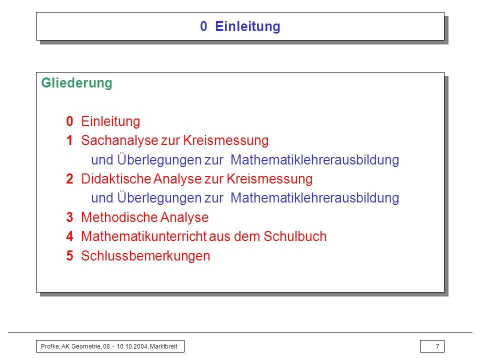 Profke, AK Geometrie, 08. - 10.10.2004, Marktbreit7 0 Einleitung Gliederung 0 Einleitung 1 Sachanalyse zur Kreismessung und Überlegungen zur Mathemati