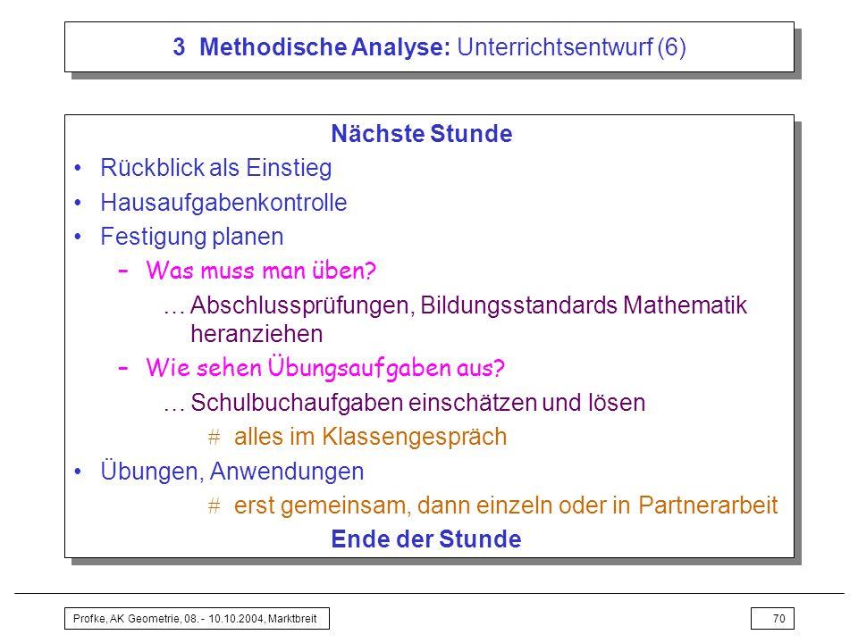 Profke, AK Geometrie, 08. - 10.10.2004, Marktbreit70 3 Methodische Analyse: Unterrichtsentwurf (6) Nächste Stunde Rückblick als Einstieg Hausaufgabenk