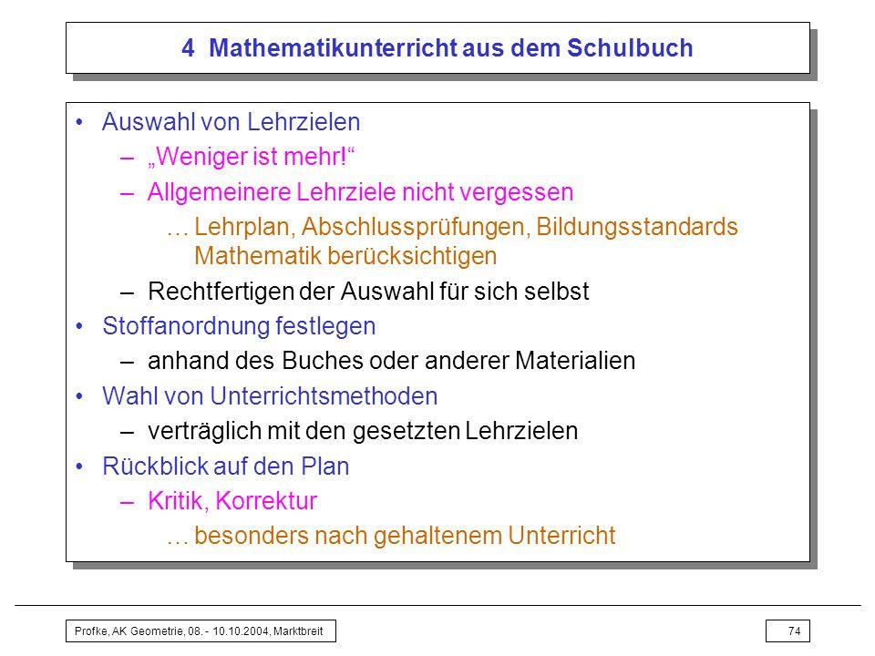 Profke, AK Geometrie, 08. - 10.10.2004, Marktbreit74 4 Mathematikunterricht aus dem Schulbuch Auswahl von Lehrzielen –Weniger ist mehr! –Allgemeinere