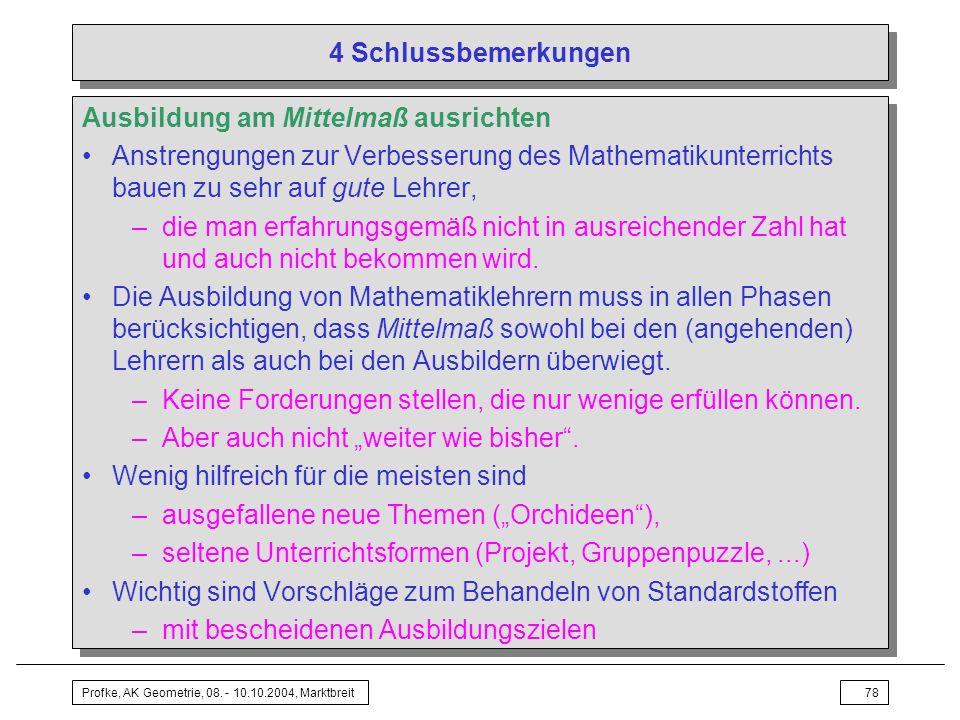 Profke, AK Geometrie, 08. - 10.10.2004, Marktbreit78 4 Schlussbemerkungen Ausbildung am Mittelmaß ausrichten Anstrengungen zur Verbesserung des Mathem
