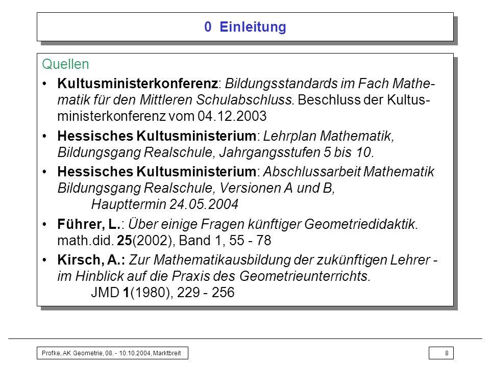 Profke, AK Geometrie, 08. - 10.10.2004, Marktbreit8 0 Einleitung Quellen Kultusministerkonferenz: Bildungsstandards im Fach Mathe- matik für den Mittl