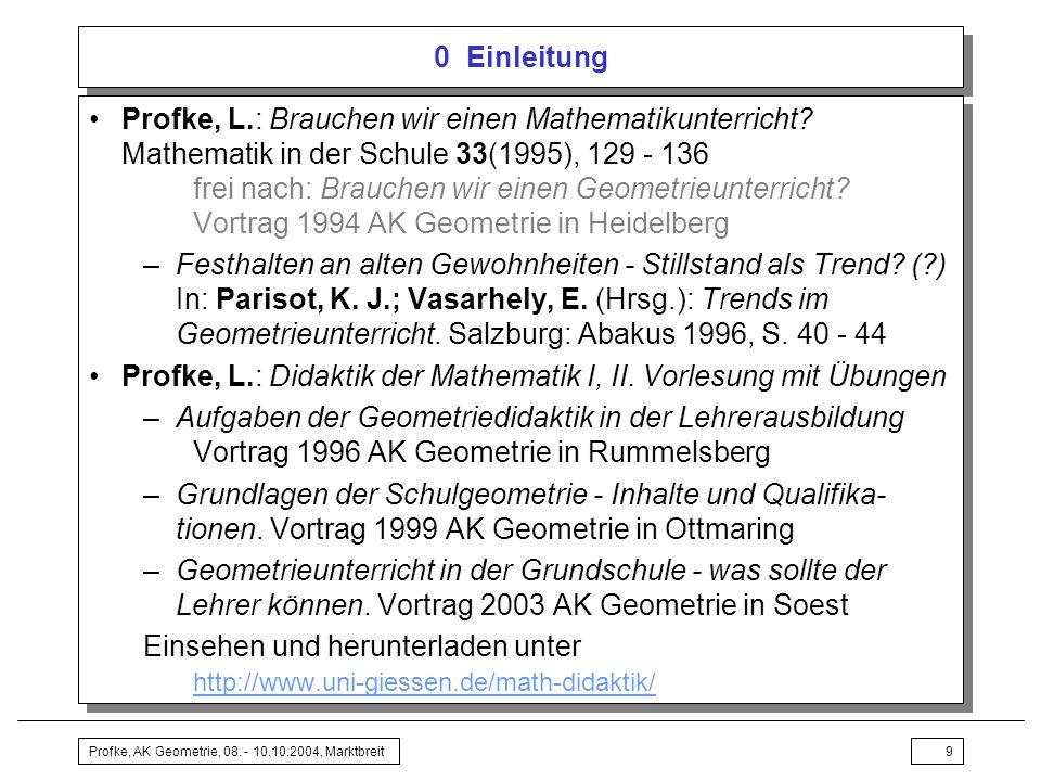 Profke, AK Geometrie, 08. - 10.10.2004, Marktbreit9 0 Einleitung Profke, L.: Brauchen wir einen Mathematikunterricht? Mathematik in der Schule 33(1995