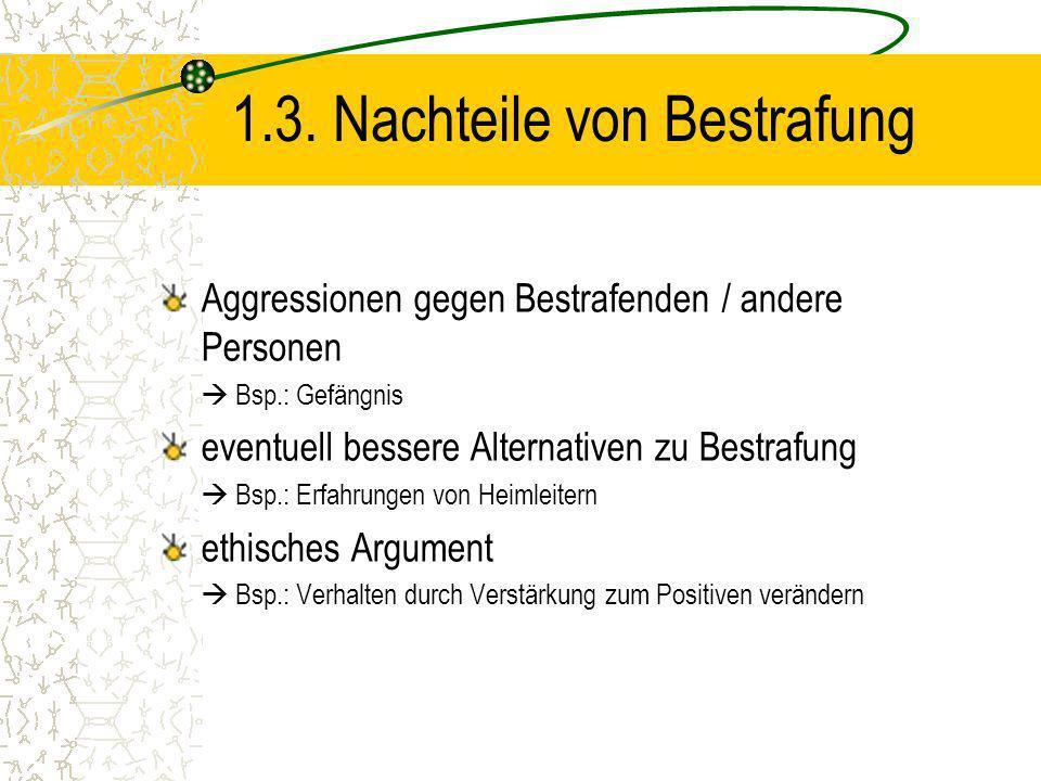 1.3. Nachteile von Bestrafung Aggressionen gegen Bestrafenden / andere Personen Bsp.: Gefängnis eventuell bessere Alternativen zu Bestrafung Bsp.: Erf