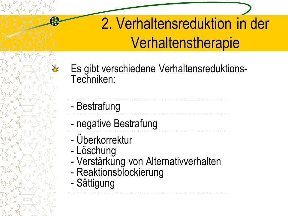 Es gibt verschiedene Verhaltensreduktions- Techniken: - Bestrafung - negative Bestrafung - Überkorrektur - Löschung - Verstärkung von Alternativverhal