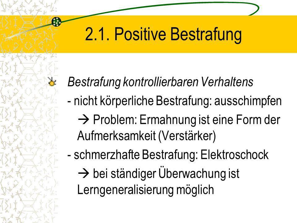 2.1. Positive Bestrafung Bestrafung kontrollierbaren Verhaltens - nicht körperliche Bestrafung: ausschimpfen Problem: Ermahnung ist eine Form der Aufm