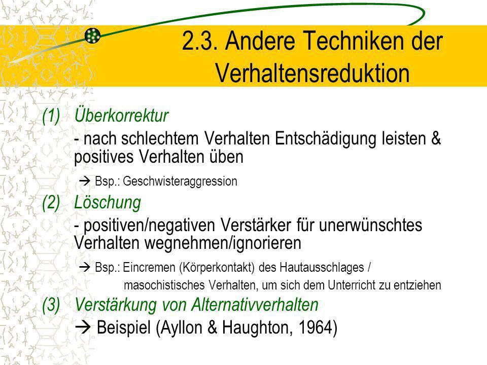 2.3. Andere Techniken der Verhaltensreduktion (1)Überkorrektur - nach schlechtem Verhalten Entschädigung leisten & positives Verhalten üben Bsp.: Gesc