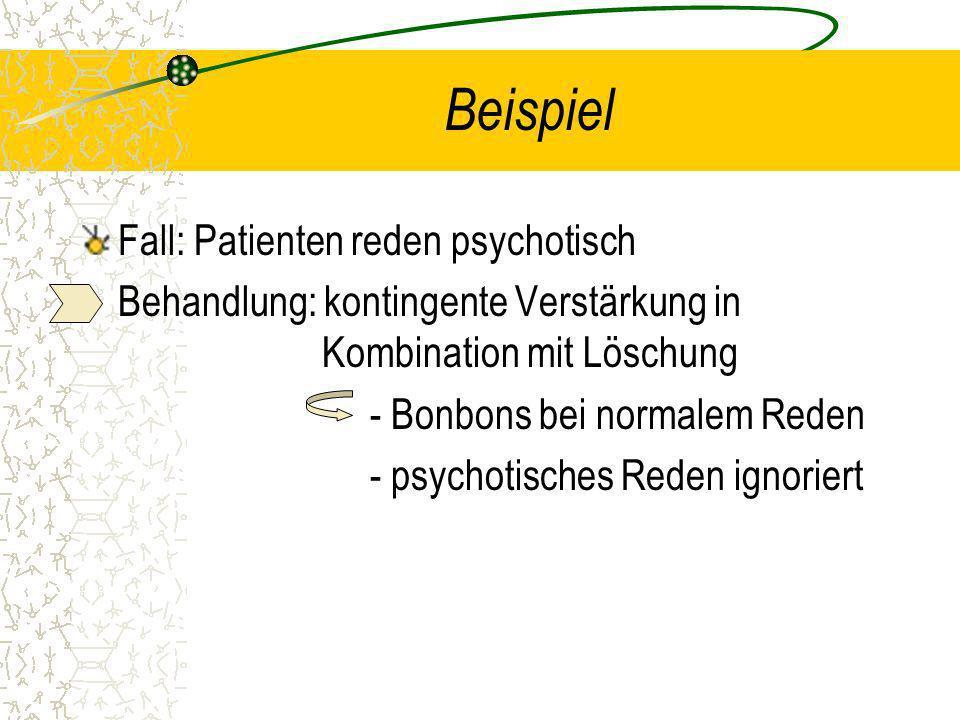 Beispiel Fall: Patienten reden psychotisch Behandlung: kontingente Verstärkung in Kombination mit Löschung - Bonbons bei normalem Reden - psychotische