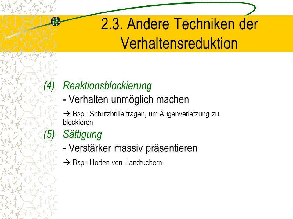 2.3. Andere Techniken der Verhaltensreduktion (4)Reaktionsblockierung - Verhalten unmöglich machen Bsp.: Schutzbrille tragen, um Augenverletzung zu bl