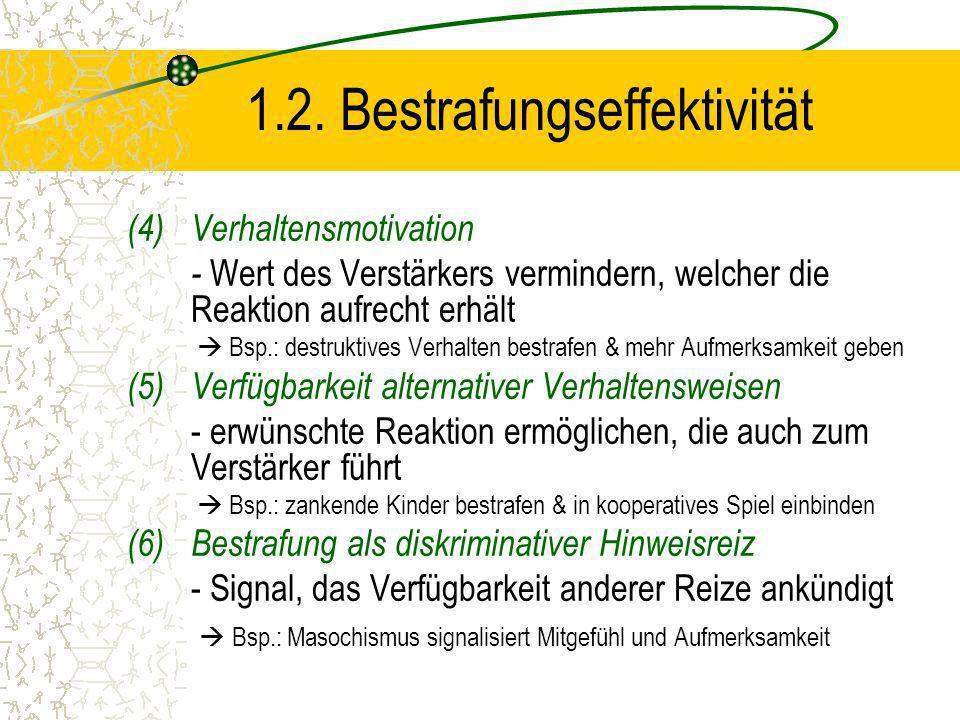 1.2. Bestrafungseffektivität (4)Verhaltensmotivation - Wert des Verstärkers vermindern, welcher die Reaktion aufrecht erhält Bsp.: destruktives Verhal