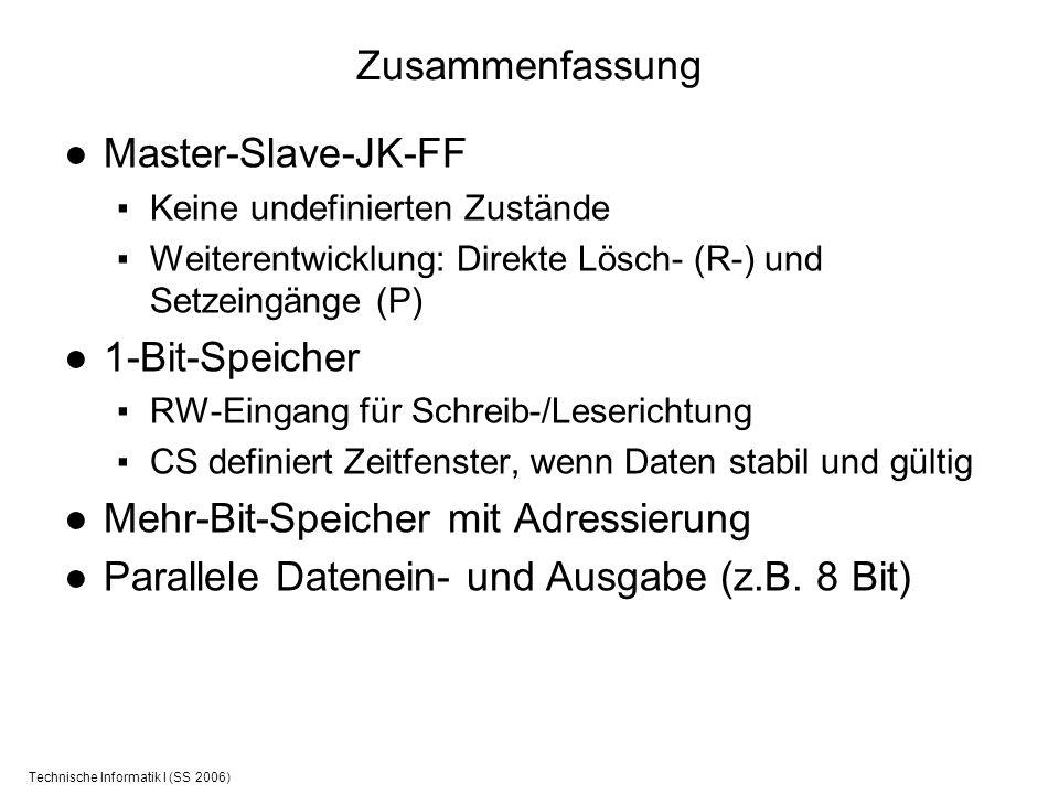 Technische Informatik I (SS 2006) Zusammenfassung Master-Slave-JK-FF Keine undefinierten Zustände Weiterentwicklung: Direkte Lösch- (R-) und Setzeingä