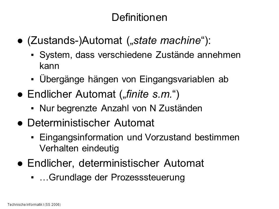 Technische Informatik I (SS 2006) Definitionen (Zustands-)Automat (state machine): System, dass verschiedene Zustände annehmen kann Übergänge hängen v