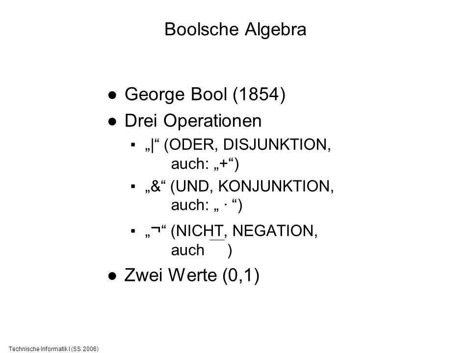 Technische Informatik I (SS 2006) Boolsche Algebra George Bool (1854) Drei Operationen | (ODER, DISJUNKTION, auch: +) & (UND, KONJUNKTION, auch: · ) ¬