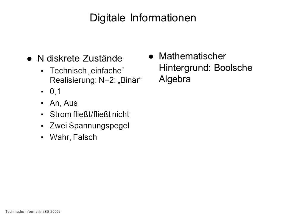 Technische Informatik I (SS 2006) Digitale Informationen N diskrete Zustände Technisch einfache Realisierung: N=2: Binär 0,1 An, Aus Strom fließt/flie