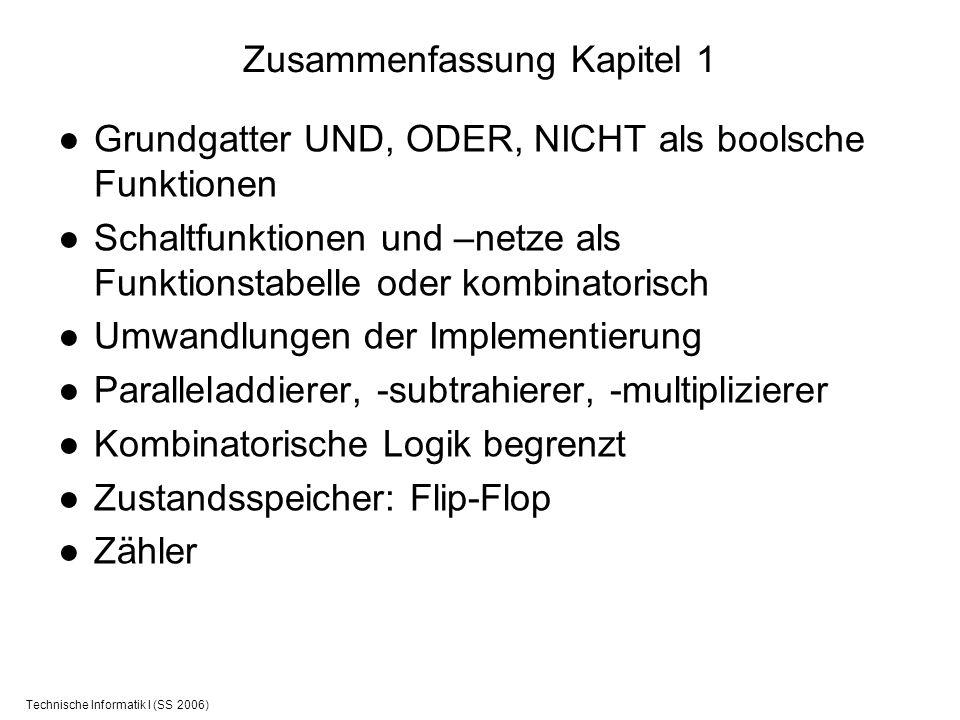 Technische Informatik I (SS 2006) Zusammenfassung Kapitel 1 Grundgatter UND, ODER, NICHT als boolsche Funktionen Schaltfunktionen und –netze als Funkt