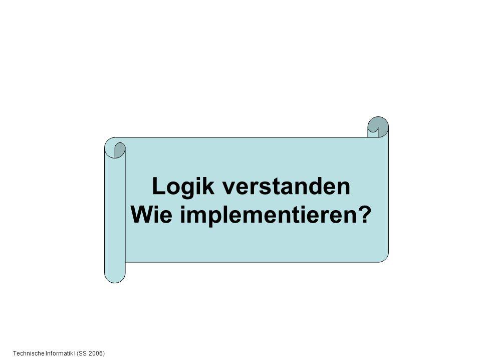 Technische Informatik I (SS 2006) Logik verstanden Wie implementieren?