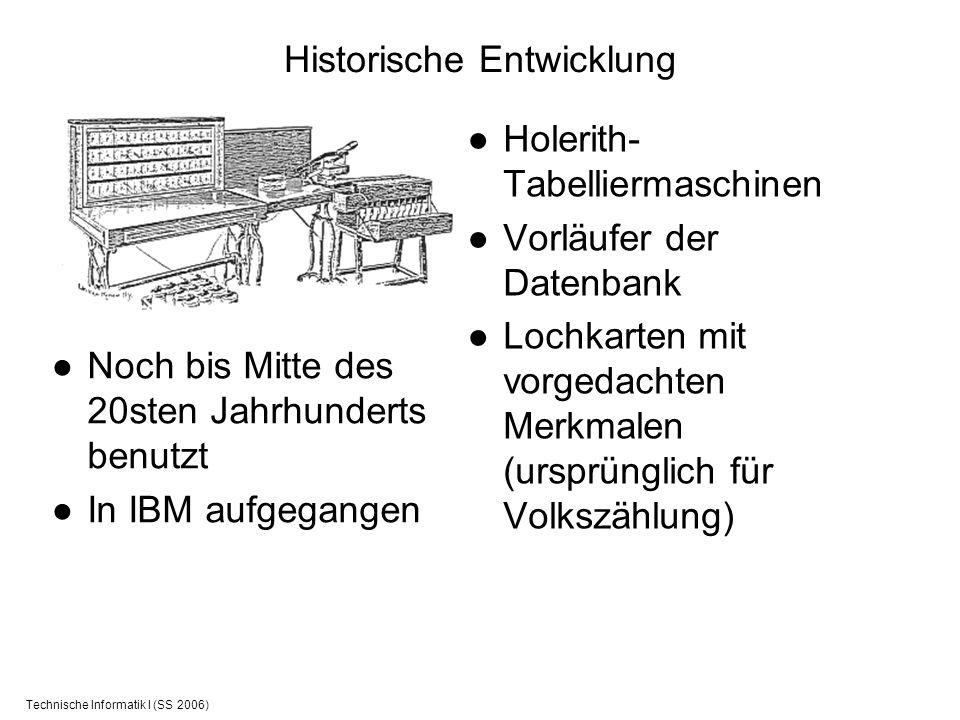 Technische Informatik I (SS 2006) Historische Entwicklung Holerith- Tabelliermaschinen Vorläufer der Datenbank Lochkarten mit vorgedachten Merkmalen (