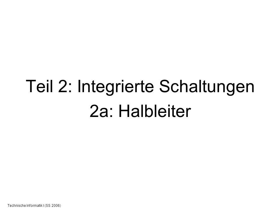 Technische Informatik I (SS 2006) Teil 2: Integrierte Schaltungen 2a: Halbleiter