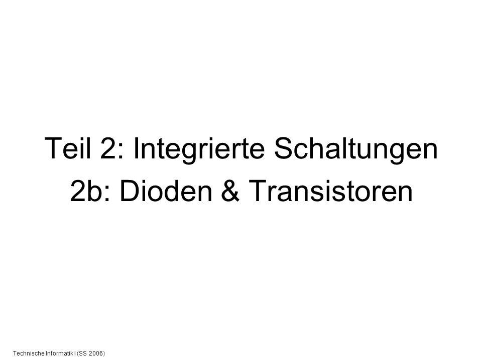 Technische Informatik I (SS 2006) Teil 2: Integrierte Schaltungen 2b: Dioden & Transistoren