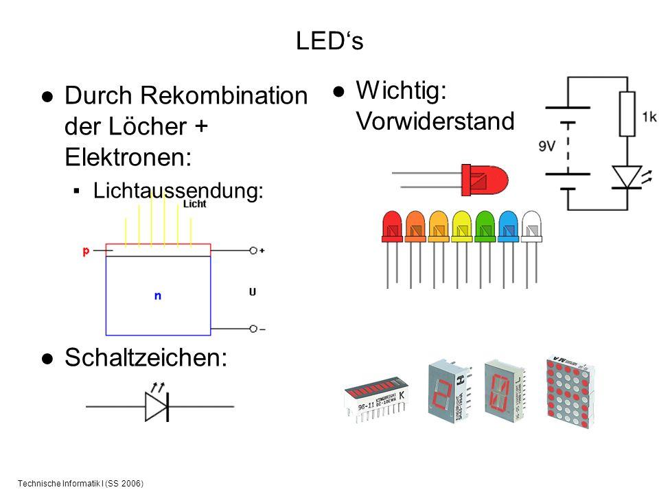 Technische Informatik I (SS 2006) LEDs Durch Rekombination der Löcher + Elektronen: Lichtaussendung: Schaltzeichen: Wichtig: Vorwiderstand