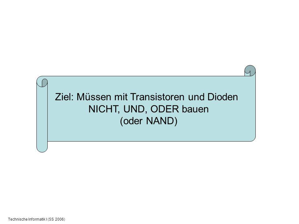 Technische Informatik I (SS 2006) Ziel: Müssen mit Transistoren und Dioden NICHT, UND, ODER bauen (oder NAND)