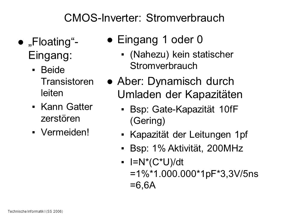 Technische Informatik I (SS 2006) CMOS-Inverter: Stromverbrauch Floating- Eingang: Beide Transistoren leiten Kann Gatter zerstören Vermeiden! Eingang