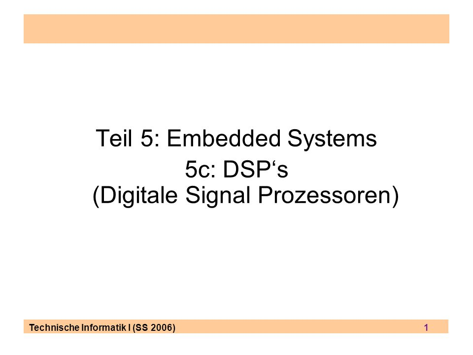 Technische Informatik I (SS 2006) 1 Teil 5: Embedded Systems 5c: DSPs (Digitale Signal Prozessoren)