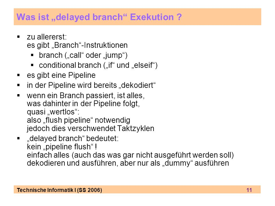 Technische Informatik I (SS 2006) 11 Was ist delayed branch Exekution ? zu allererst: es gibt Branch-Instruktionen branch (call oder jump) conditional
