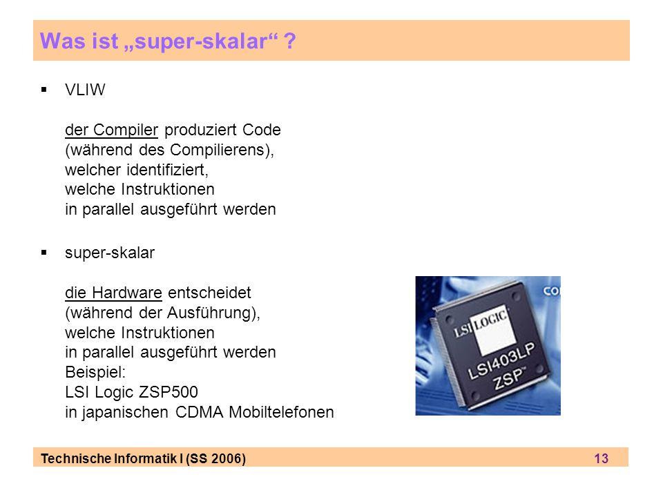 Technische Informatik I (SS 2006) 13 Was ist super-skalar ? VLIW der Compiler produziert Code (während des Compilierens), welcher identifiziert, welch