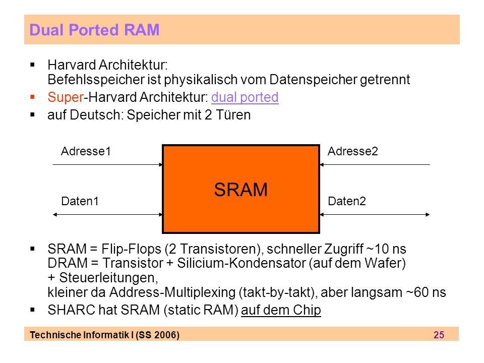 Technische Informatik I (SS 2006) 25 Dual Ported RAM Harvard Architektur: Befehlsspeicher ist physikalisch vom Datenspeicher getrennt Super-Harvard Architektur: dual ported auf Deutsch: Speicher mit 2 Türen SRAM = Flip-Flops (2 Transistoren), schneller Zugriff ~10 ns DRAM = Transistor + Silicium-Kondensator (auf dem Wafer) + Steuerleitungen, kleiner da Address-Multiplexing (takt-by-takt), aber langsam ~60 ns SHARC hat SRAM (static RAM) auf dem Chip SRAM Adresse1Adresse2 Daten1Daten2