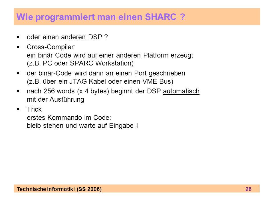 Technische Informatik I (SS 2006) 26 Wie programmiert man einen SHARC ? oder einen anderen DSP ? Cross-Compiler: ein binär Code wird auf einer anderen