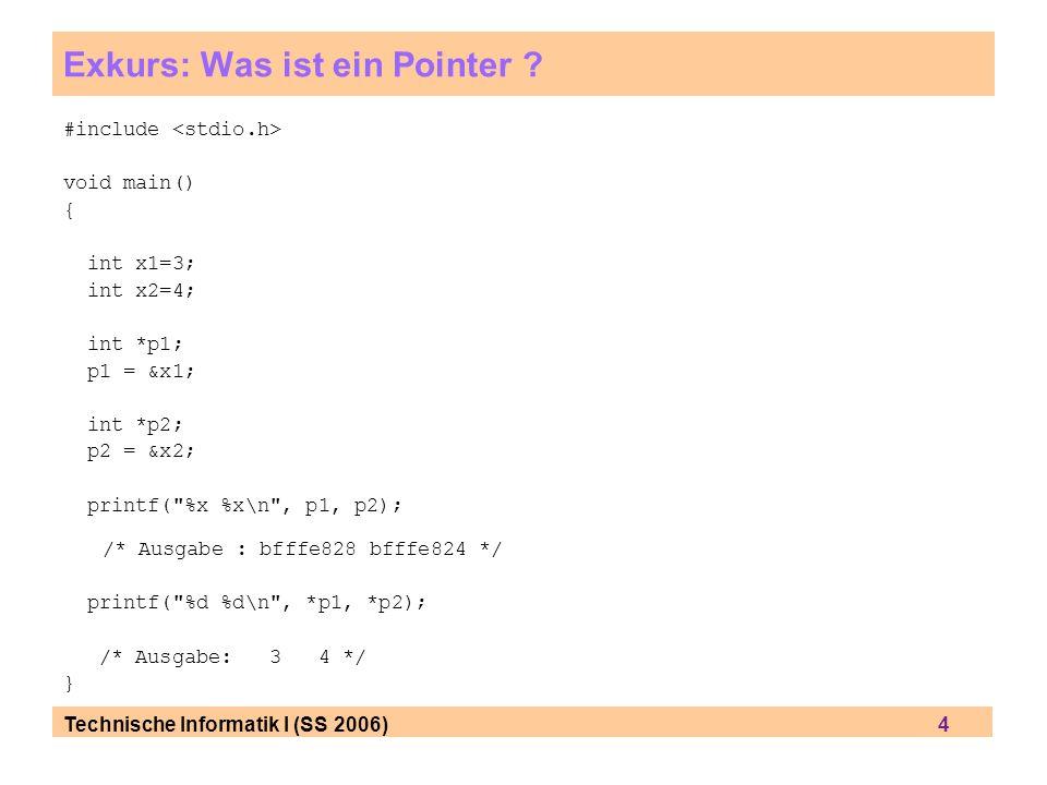 Technische Informatik I (SS 2006) 4 Exkurs: Was ist ein Pointer ? #include void main() { int x1=3; int x2=4; int *p1; p1 = &x1; int *p2; p2 = &x2; pri