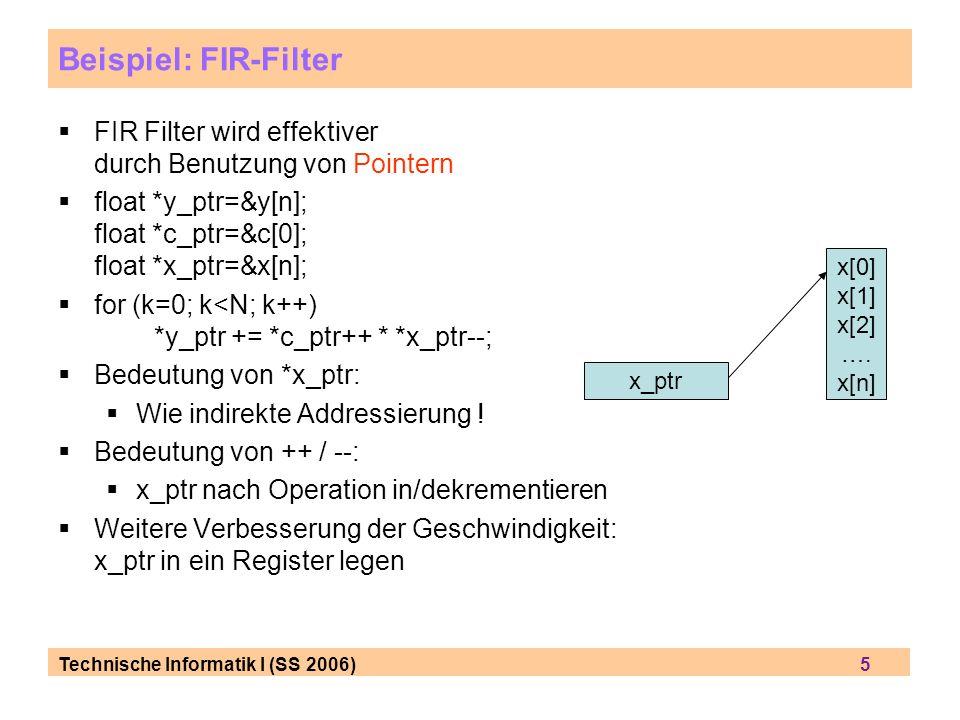 Technische Informatik I (SS 2006) 5 Beispiel: FIR-Filter FIR Filter wird effektiver durch Benutzung von Pointern float *y_ptr=&y[n]; float *c_ptr=&c[0
