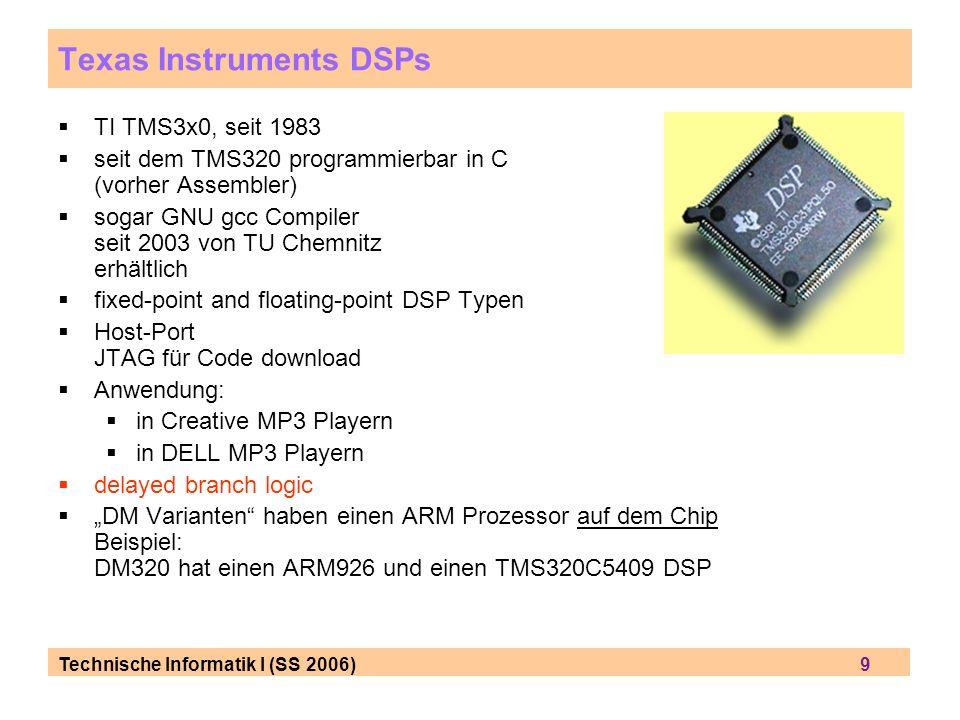 Technische Informatik I (SS 2006) 9 Texas Instruments DSPs TI TMS3x0, seit 1983 seit dem TMS320 programmierbar in C (vorher Assembler) sogar GNU gcc Compiler seit 2003 von TU Chemnitz erhältlich fixed-point and floating-point DSP Typen Host-Port JTAG für Code download Anwendung: in Creative MP3 Playern in DELL MP3 Playern delayed branch logic DM Varianten haben einen ARM Prozessor auf dem Chip Beispiel: DM320 hat einen ARM926 und einen TMS320C5409 DSP