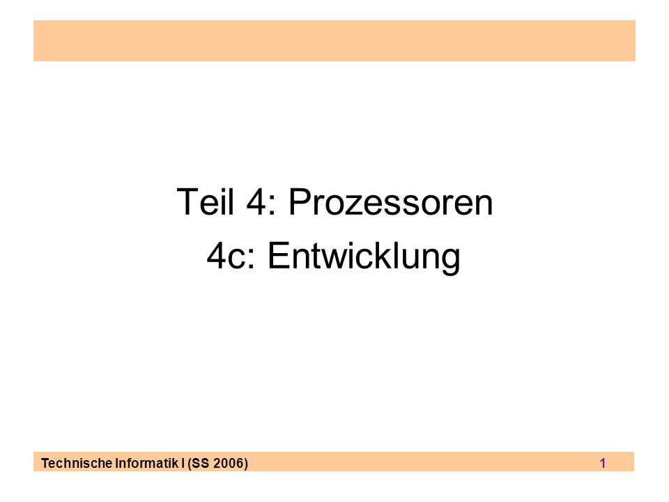 Technische Informatik I (SS 2006) 1 Teil 4: Prozessoren 4c: Entwicklung
