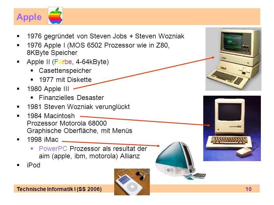 Technische Informatik I (SS 2006) 10 Apple 1976 gegründet von Steven Jobs + Steven Wozniak 1976 Apple I (MOS 6502 Prozessor wie in Z80, 8KByte Speicher Apple II (Farbe, 4-64kByte) Casettenspeicher 1977 mit Diskette 1980 Apple III Finanzielles Desaster 1981 Steven Wozniak verunglückt 1984 Macintosh Prozessor Motorola 68000 Graphische Oberfläche, mit Menüs 1998 iMac PowerPC Prozessor als resultat der aim (apple, ibm, motorola) Allianz iPod